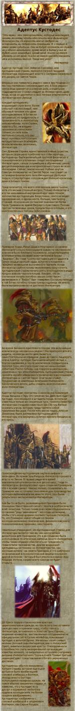 Во время Великого Крестового похода, эти величайшие воины всегда находились рядом с Императором для его защиты, но иногда могли действовать и самостоятельными отрядами. Даже до Ереси, лицезреть члена Адептус Кустодес было величайшей честью и благословлением, а после заключения Императора в Золотой