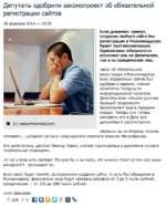 Депутаты одобрили законопроект об обязательной регистрации сайтов 26 февраля 2014 - 15:25 Если документ примут, создание любого сайта без регистрации в Роскомнадзоре будет противозаконным. Одинаковые обязанности возложат как на физических, так и на юридических лиц. Закон об обязательной регистра