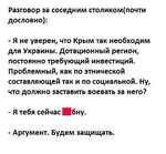 Разговор за соседним столиколл(почти дословно): - Я не уверен, что Крым так необходим для Украины. Дотационный регион, постоянно требующий инвестиций. Проблемный, как по этнической составляющей так и по социальной. Ну, что должно заставить воевать за него? - Я тебя сейчас Нбну. - Аргумент. Будем
