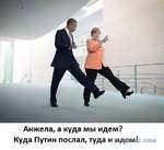 Анжела, а куда мы идем? Куда Путин послал, туда и идем!