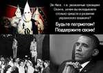 й Ниге.. т.е. уважаемый президент Обама, зачем вы вкладываете столько средств в развитие украинского фашизма? Будьте патриотом! Поддержите своих!