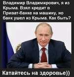 Владимир Владимирович, я из Крыма. Взял кредит в Приват-банке на машину, но банк ушел из Крыма. Как быть? Катайтесь на здоровье))