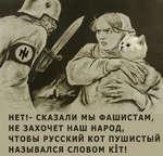 НЕТ!- СКАЗАЛИ МЫ ФАШИСТАМ, НЕ ЗАХОЧЕТ НАШ НАРОД, ЧТОБЫ РУССКИЙ КОТ ПУШИСТЫЙ НАЗЫВАЛСЯ СЛОВОМ К1Т!