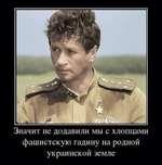 Значит не додавили мы с хлопцами фашистскую гадину на родной украинской земле