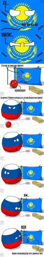 is Беларусь?! Хвдтитбдловйться. оставь Казахстан в покое! is is is Аллах-велосипед! Да что с вами не так?