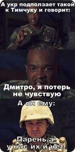 Гд^ А укр подползает такой к Тимчуку и говорит: 4 Дмитро, я потерь не чувствую
