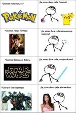 *Смотрю покемон, ок? Да, хотел бы я себе Пикачю! 'Смотрю Гарри Поттера Да, хотел бы я себе магичискую палочку! *Смотрю Звездные Войны Да, хотел бы я себе лазерный меч! *Смотрю Трансормеры Да, хотел бы я себе Меган Фокс