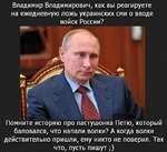 Владимир Владимирович, как вы реагируете на ежедневную ложь украинских сми о вводе войск России? Помните историю про пастушонка Петю, который баловался, что напали волки? А когда волки действительно пришли, ему никто не поверил. Так что, пусть пишут;)