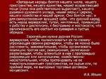 «Западные народы боятся нашего^числа, нашего и пространства, нашего единства, нашей возрастающей мощи (пока она действительно вырастает), нашего душевно-духовного уклада, нашей веры и Церкви, нашего хозяйства и нашей армии. Они боятся нас: и для самоуспокоения внушают себе...что русский наро^ есть
