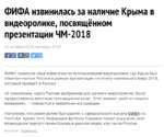 ФИФА извинилась за наличие Крыма в видеоролике, посвящённом презентации ЧМ-2018 ФИФА принесла свои извинения за использование видеоролика, где Крым был отмечен частью России в рамках презентации логотипа чемпионата мира — 2018, который пройдёт в России. «К сожалению, карта России, выбранная для д
