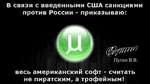В связи с введенными США санкциями против России - приказываю: 1^0гт Путин В.В. весь американский софт - считать не пиратским, а трофейным!
