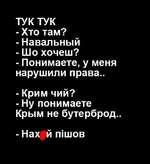 ТУК ТУК -Хто там? - Навальный - Шо хочеш? - Понимаете, у меня нарушили права.. - Крим чий? - Ну понимаете Крым не бутерброд.. - Нах й шшов