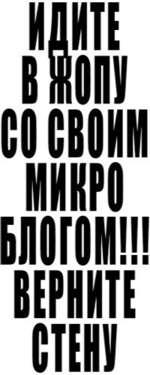 ИДИТЕ ill» II ШИН против МИКРО БЛОГА ВЕРШЕ верните СТЕ» стену III Сами создали Сами и пользуйтесь!!! Дайте нам выбор скажи ДА... .. за старый контакт! Далой не нужные сервисы и новинки! Далой Спам и рекламу!