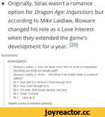 • Originally, Solas wasn't a romance option for Dragon Age: Inquisition, but according to Mike Laidlaw, Bioware changed his role as a Love Interest when they extended the game's development for a year.