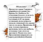Объявление! Продается страна Украина в аварийном состоянии. Без Крыма, без Донбасса, без отопления (газа нет, угля нет), электропроводка в плохом состоянии (АЭС на грани остановки), полы вскрыты (искали сланцевый газ), крышу снесло год назад. Прописаны 42 млн.человек(прописка временная, часть уже