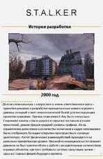 S.T.A.L.K.E.R История разработки 2000 год Долгая стезя началась с непростого и очень ответственного шага -принятия решения о разработке принципиально нового игрового движка, который станет технологи ческой базой для последующих проектов компании. Причин появления X-Ray было несколько. Сторонние