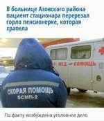 В больнице Азовского района пациент стационара перерезал горло пенсионерке, которая храпела По факту возбуждено уголовное дело