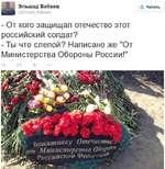 """Эльшад Бабаев @Elshad Babaev - От кого защищал отечество этот российский солдат? - Ты что слепой? Написано же """"От Министерства Обороны России!"""""""