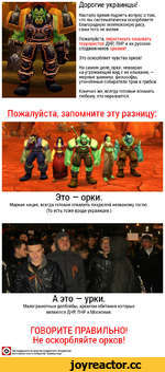 Дорогие украинцы! Настало время поднять вопрос о том, что вы систематически оскорбляете благородную зеленокожую расу, сами того не желая. Пожалуйста, перестаньте называть террористов ДНР, ПНР и их русских сподвижников орками! Это оскорбляет чувства орков! На самом деле, орки, невзирая на угрожа