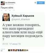 Lev Sharansky @LevSharansky Пршнк хйло о Читаю Хуёвый Харьков @хуеум_кМагкоу А уже можно говорить, что наш президент алкоголик или надо ещё пару месяцев подождать ? 21:13 • 17 июня 15