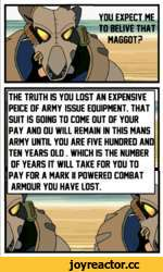 MAGGOT? THE TRUTH IS YOU LOST AN EXPENSIVE PEICE OF ARMY ISSUE EOUIPMENT. THAT SUIT IS GOING TO COME OUT OF YOUR PAY AND OU WILL REMAIN IN THIS MANS ARMY UNTIL YOU ARE FIVE HUNDRED AND TEN YEARS OLD. WHICH IS THE NUMBER OF YEARS IT WILL TAKE FOR YOU TO PAY FOR A MARK II POWERED COMBAT ARMOUR YOU H
