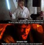 < í НЕНАВИЖУ ТЕБЯ! Передай мой световой меч моему сыну, когда он вырастет!