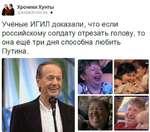 Ла Хроники Хунты иитаСЛгоп^еэ • Учёные ИГИЛ доказали, что если российскому солдату отрезать голову, то она ещё три дня способна любить Путина.