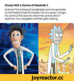 Cloudy With a Chance of Meatballs 3 Inventor Flint Lockwood accidentally commits genocide on the food-animals he created. He runs away, changes his name to Rick Sanchez, becomes cynical and an alcoholic, has a daughter and then goes missing.