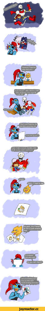 Dammit Papyrus why did you— YOU MUST SEE WHAT THE TINY HUMAN HAS MADE That's cool Papyrus, the kid did a awesome job. I KNOW RIGHT?! AND THEY HAVE DONE ONE FOR YOU AND ALPHYS! 1 Oh gosh, this f-fanart of me is j-just amazing Frisk. rU-Undyne? Are you o-ok? Do you not l-like it?