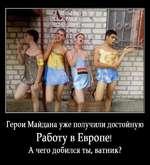 Герои Майдана уже получили достойную Работу в Европе! А чего добился ты, ватник?