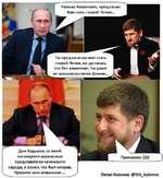 Ты предлагаешь мне стать главой Чечни, но делаешь это без уважения. Ты даже не называешь меня Доном... Рамзан Ахматович, предлагаю Вам стать главой Чечни... Дон Кадыров, со мной поговорили уважаемые представители чеченского народа, я понял, что был неправ. Примите мои извинения.... Принимаю ))))
