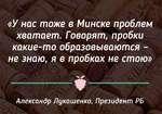 «У нас тоже в Минске проблем хватает. Говорят, пробки какие-то образовываются -не знаю, я в пробках не стою» ------------*-------------- Александр Лукашенко, Президент РБ