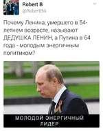 [ЗоЬегЧ В (ЭВоЬеЛЕйк Почему Ленина, умершего в 54-летнем возрасте, называют ДЕДУШКА ЛЕНИН, а Путина в 64 года - молодым энергичным политиком? шт