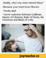 - Daddy, why's my sister named Daisy? - Because your mom loves flowers - Thanks dad! - You're welcome Roboute Guilliman, Master of Ultramar, Ruler of Hosts, the Victorious and Blade of Unity