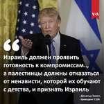 \*л Израиль должен проявить готовность к компромиссам.., а палестинцы должны отказаться от ненависти, которой их обучают с детства, и признать Израиль - Дональд Трамп, президент США