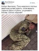 """Pavel Shehtman @PavelShehtman """" Читать Киборг Фантомас. Пока киевляне в теплых квартирах ругают власть, готов вернуть Украине Крым и Кубань, штурмовать Москву. Сейчас отдыхает."""
