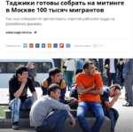 Таджики готовы собрать на митинге в Москве 100 тысяч мигрантов Так они собираются протестовать «против рабского труда на российских рынках» АЛЕКСАНДР РОГОЗА 10 Поделиться: □□□□□вага Комментарии: 712