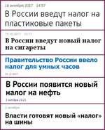 18 октября 2017 14:57 В России введут налог на пластиковые пакеты 19.10.2017 10:17 В России введут новый налог на сигареты Правительство России ввело налог для умных часов В России ПОЯВИТСЯ НОВЫЙ налог на нефть 3 октября, 23:25 2 октября Власти готовят новый «налог» на шины