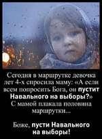 Сегодня в маршрутке девочка лет 4-х спросила маму: «А если всем попросить Бога, он пустит Навального на выборы?» С мамой плакала половина маршрутки... Боже, пусти Навального на выборы!