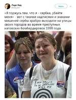 Читать Леди Кац @1ас1у_Ка12  «Я горжусь тем, что я - сербка, убейте меня» - вот с такими надписями и знаками мишеней сербы храбро выходили на улицы своих городов во время преступных натовских бомбардировок 1999 года.