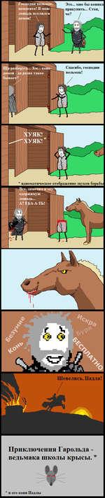 Это... мне бы коника прикупить... Стоп, Спасибо, господин ведьмак! * идиоматическое отображение звуков борьбы Все, замотадя одержимую лошадь... А? ЕрА-А-ТЬ! Приключения Гарольда -ведьмака школы крысы. * и его коня Падлы