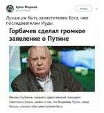 Хрюн Моржов @НгипМогдоу Читать  Лучше уж быть заместителем Бога, чем последователем Иуды. Горбачев сделал громкое заявление о Путине Михаил Горбачев, первый и единственный президент Советского Союза, заявил о том, что Владимир Путин, глава России, считает себя заместителем Бога.