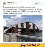ПБЫкеБЬ news @П5Ыке5Ь_пе\лк Читать ) - С крымским мостом Путин конечно поторопился, вот Подольский мост в Киеве, который строится с 1993 г, потому что не спеша, основательно