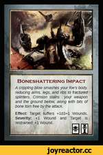 BONESHATTERING IMPACT A crippling blow smashes your foe's body reducing arms, legs, and ribs to fractured splinters. Crimson stains your weapon and the ground below, along with bits of bone torn free by the attack. Effect: Target suffers +ld3+l Wounds. Severity: +1 Wound and Target is re