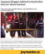 Japanese blogger stabbed to death after internet abuse seminar Cybercrime expert Kenichiro Okamoto reportedly killed by man who abused him online A Police officers attend the scene of the stabbing in the south-western city of Fukuoka. Photograph: ANN News One of Japan's most prominent bloggers h