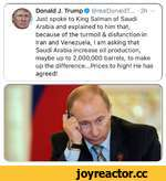 Donald J. Trump O @realDonaldT... ♦ 3h Just spoke to King Salman of Saudi Arabia and explained to him that, because of the turmoil & disfunction in Iran and Venezuela, I am asking that Saudi Arabia increase oil production, maybe up to 2,000,000 barrels, to make up the difference...Prices to high! H