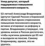 Умер депутат, который поддерживал повышение пенсионного возраста. 53-летний Александр Владимиров (депутат Единой России в Кировской области) был ярким сторонником повышения пенсионного возраста, активно агитировал за реформу в партии. Владимиров утверждал, что уровень жизни в России достаточен, чт