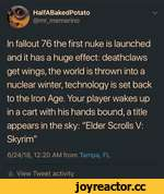 "HalfABakedPotato @mr_memerino V In fallout 76 the first nuke is launched and it has a huge effect: deathclaws get wings, the world is thrown into a nuclear winter, technology is set back to the Iron Age. Your player wakes up in a cart with his hands bound, a title appears in the sky: ""Elder Sc"