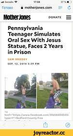 """■il Билайн ^ 17:08 37 % И~1> Готово i motherjones.com = С MotherJones donate = Pennsylvania Teenager Simulates Oral Sex With Jesus Statue, Faces 2 Years in Prison SAM BRODEY SEP. 12, 2014 5:39 PM <a href=""""https://www.facebook.com/39658404045l type=1"""">Bedford County Free"""