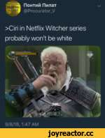 riOHTi/iii rin/iaT @Procurator_V \/ >Ciri in Netflix Witcher series probably won't be white 9/8/18, 1:47 AM